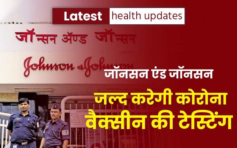 Latest Health Updates: जॉनसन एंड जॉनसन जल्द करेगी कोरोना वैक्सीन की टेस्टिंग