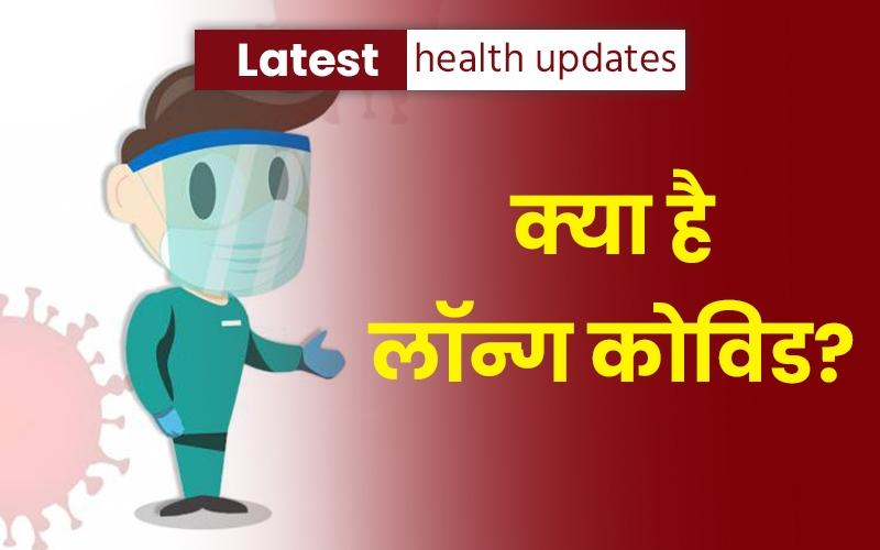 Latest health updates: क्या है लॉन्ग कोविड? जानें क्या यह एक नया खतरा है, जिसकी ज्यादातर लोगों को जानकारी ही नहीं है?