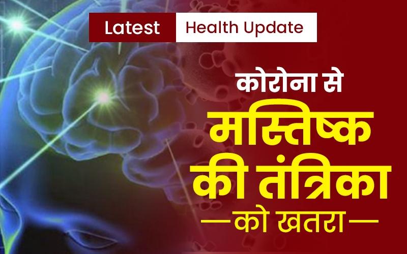 Weekly Health Updates: कोरोना से मस्तिष्क की तंत्रिका को खतरा! ऐसे करें बचाव